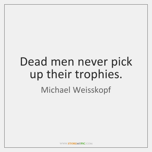 Dead men never pick up their trophies.