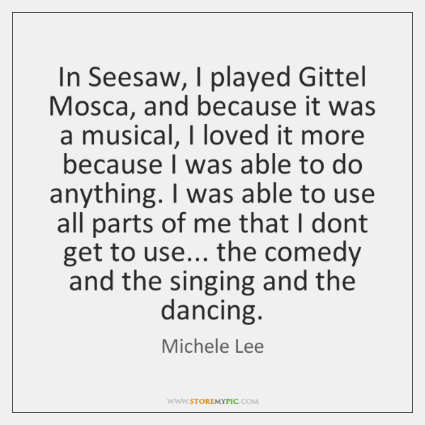 In Seesaw, I played Gittel Mosca, and because it was a musical, ...