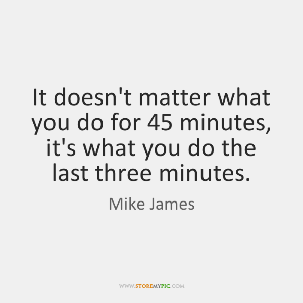 It doesn't matter what you do for 45 minutes, it's what you do ...