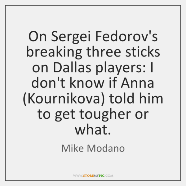 On Sergei Fedorov's breaking three sticks on Dallas players: I don't know ...