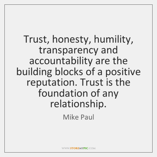 Trust, honesty, humility, transparency and accountability are the building blocks of a ...