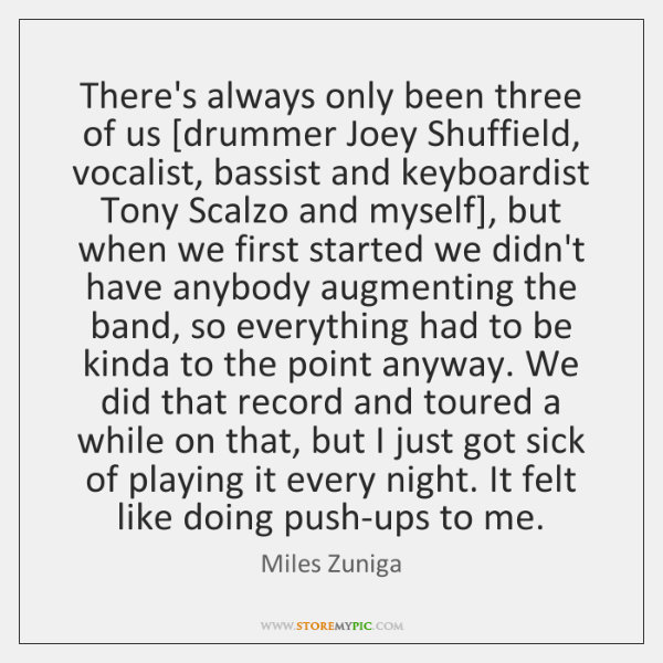 There's always only been three of us [drummer Joey Shuffield, vocalist, bassist ...