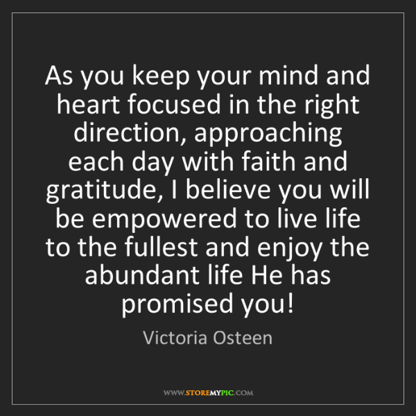 Victoria Osteen: As you keep your mind and heart focused in the right...