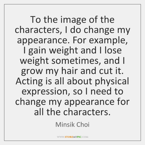 To the image of the characters, I do change my appearance. For ...