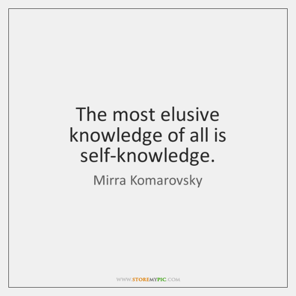 The most elusive knowledge of all is self-knowledge.