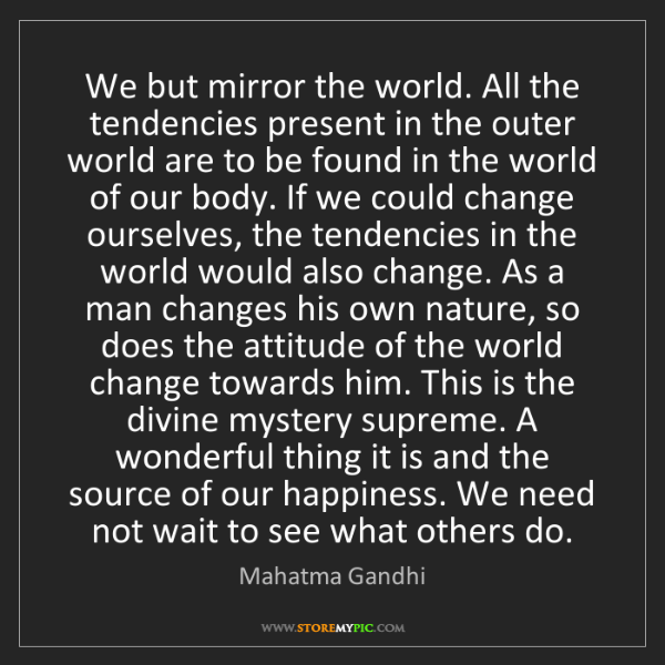 Mahatma Gandhi: We but mirror the world. All the tendencies present in...