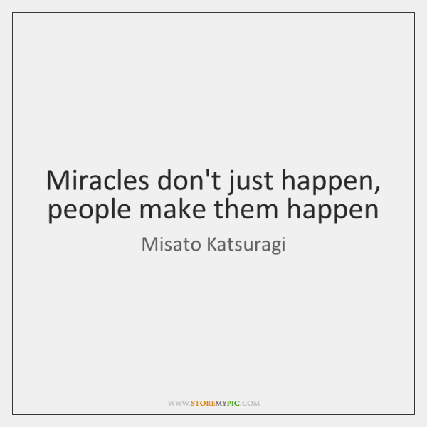 Miracles don't just happen, people make them happen