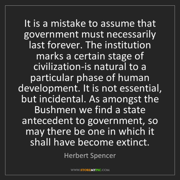 Herbert Spencer: It is a mistake to assume that government must necessarily...