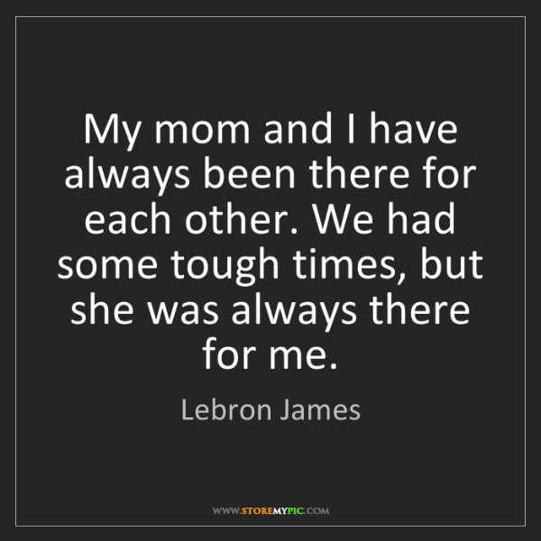 Lebron James: My mom and I have always been there for each other. We...