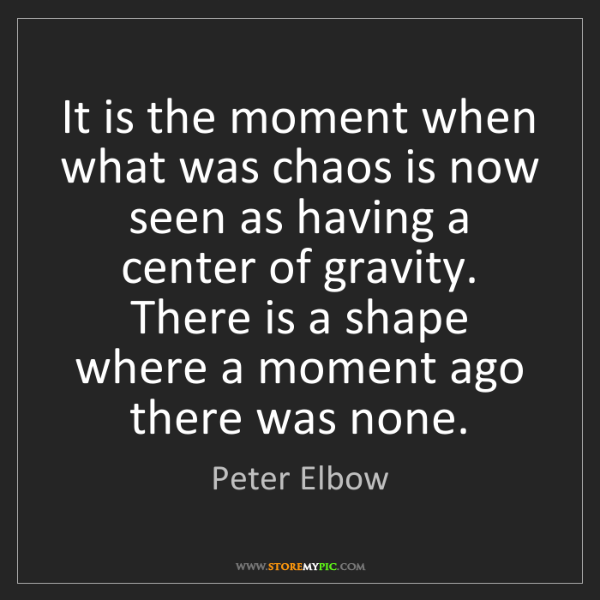 Peter Elbow: It is the moment when what was chaos is now seen as having...