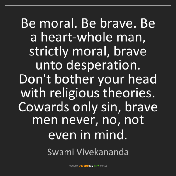 Swami Vivekananda: Be moral. Be brave. Be a heart-whole man, strictly moral,...