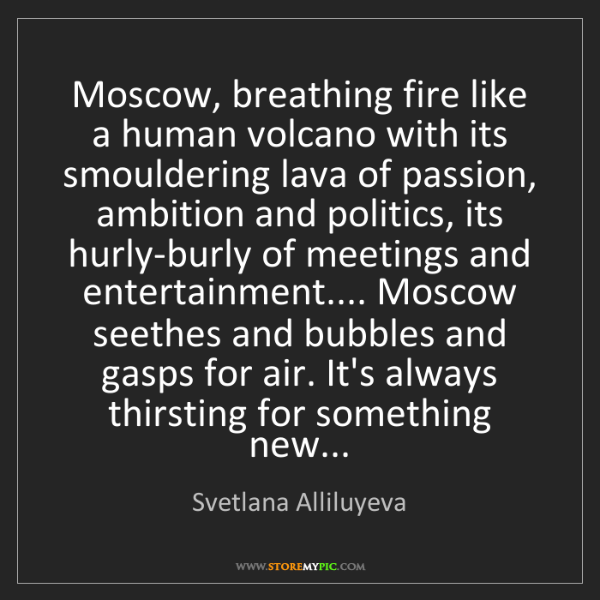 Svetlana Alliluyeva: Moscow, breathing fire like a human volcano with its...