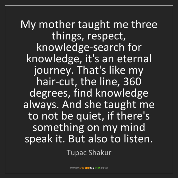 Tupac Shakur: My mother taught me three things, respect, knowledge-search...
