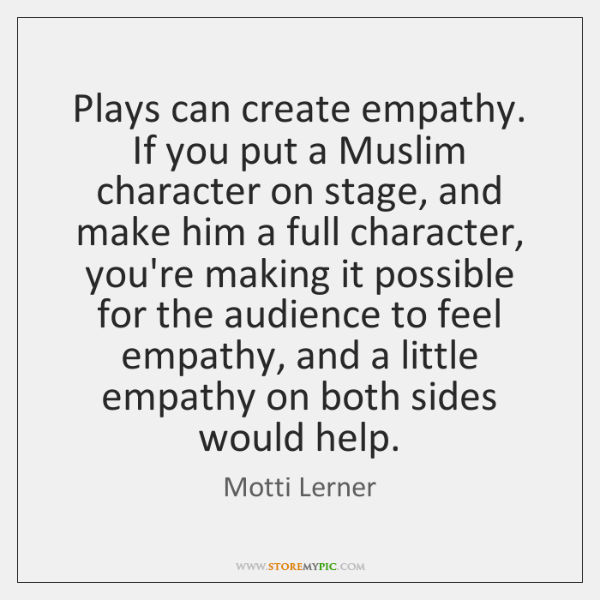 Plays can create empathy. If you put a Muslim character on stage, ...