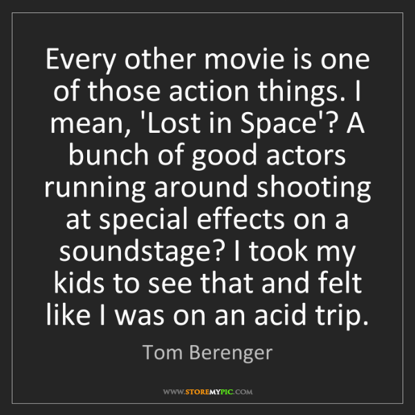 Tom Berenger: Every other movie is one of those action things. I mean,...