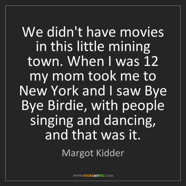 Margot Kidder: We didn't have movies in this little mining town. When...