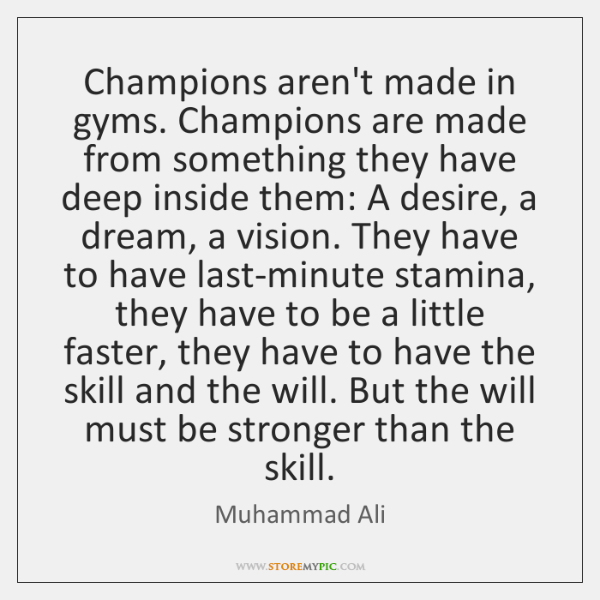 Champions aren't made in gyms. Champions are made from something they have ...