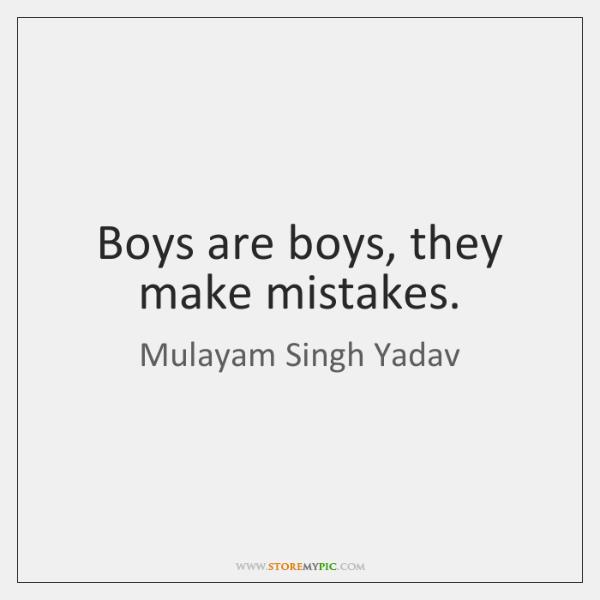 Boys are boys, they make mistakes.
