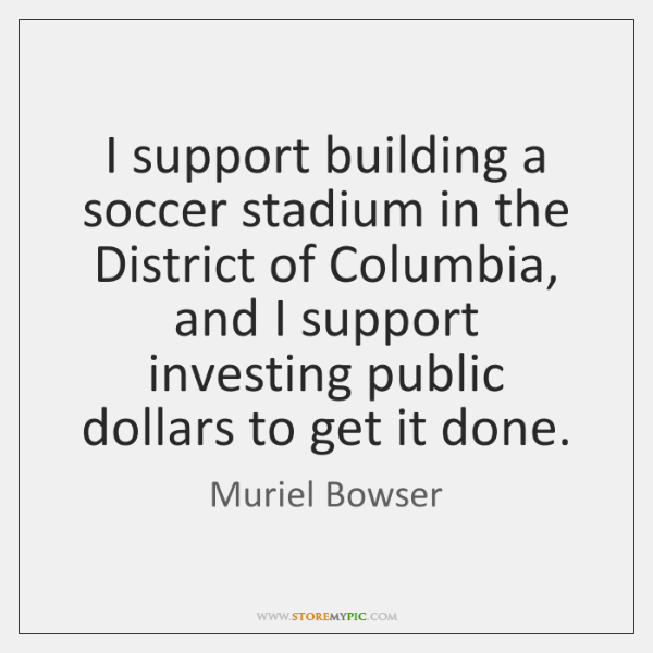 I support building a soccer stadium in the District of Columbia, and ...