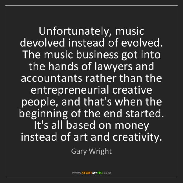 Gary Wright: Unfortunately, music devolved instead of evolved. The...