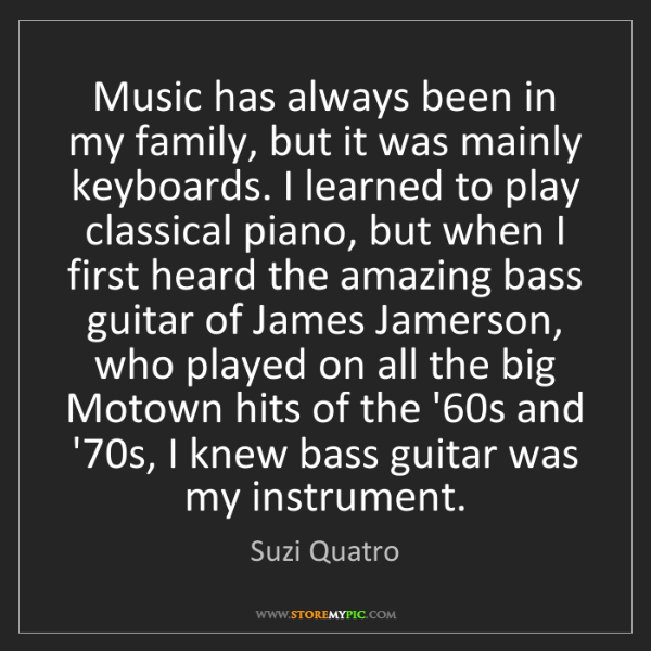 Suzi Quatro: Music has always been in my family, but it was mainly...