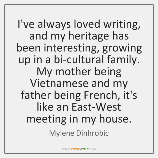 I've always loved writing, and my heritage has been interesting, growing up ...