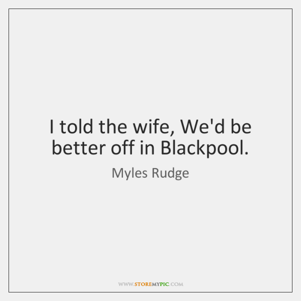I told the wife, We'd be better off in Blackpool.