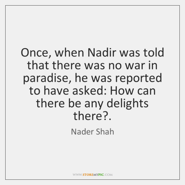 Once, when Nadir was told that there was no war in paradise, ...