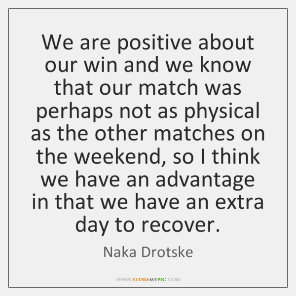 We are positive about our win and we know that our match ...