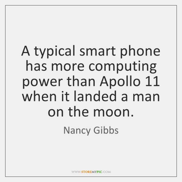 A typical smart phone has more computing power than Apollo 11 when it ...