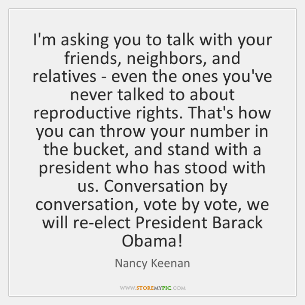 I'm asking you to talk with your friends, neighbors, and relatives - ...