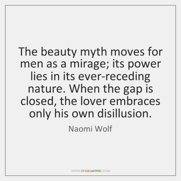 The beauty myth moves for men as a mirage; its power lies ...