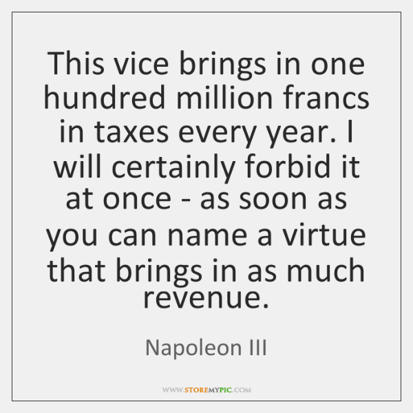 This vice brings in one hundred million francs in taxes every year. ...