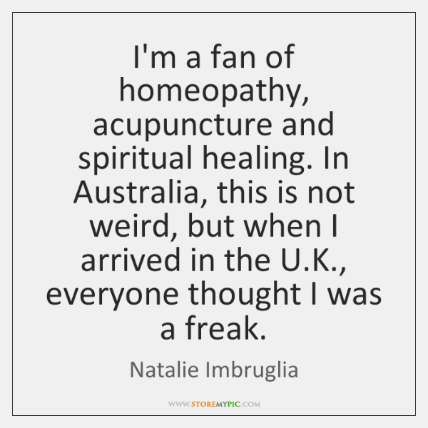 I'm a fan of homeopathy, acupuncture and spiritual healing. In Australia, this ...