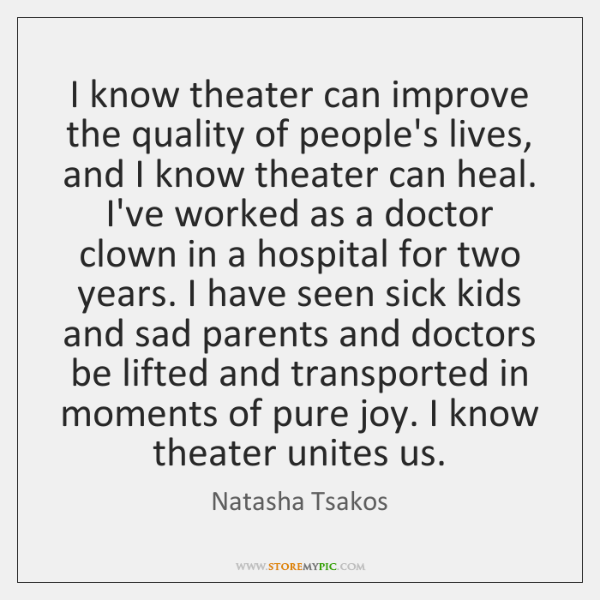 I know theater can improve the quality of people's lives, and I ...