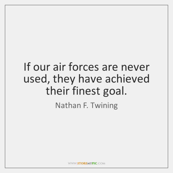 If our air forces are never used, they have achieved their finest ...