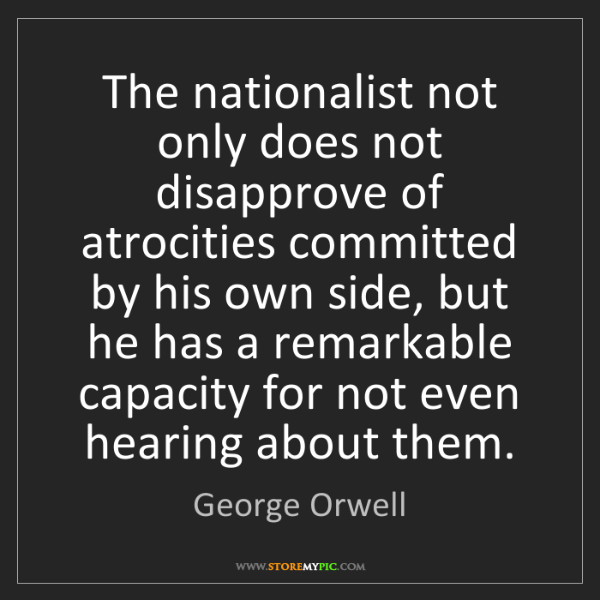 George Orwell: The nationalist not only does not disapprove of atrocities...
