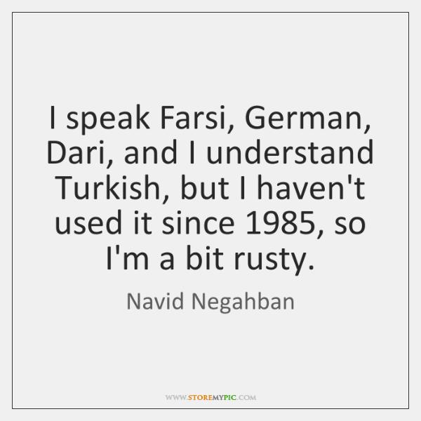 I speak Farsi, German, Dari, and I understand Turkish, but I
