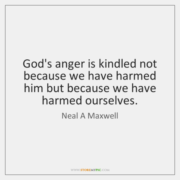 God's anger is kindled not because we have harmed him but because ...