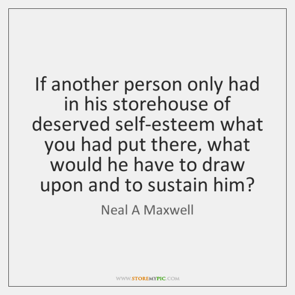 If another person only had in his storehouse of deserved self-esteem what ...