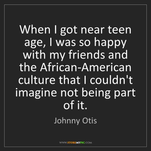 Johnny Otis: When I got near teen age, I was so happy with my friends...