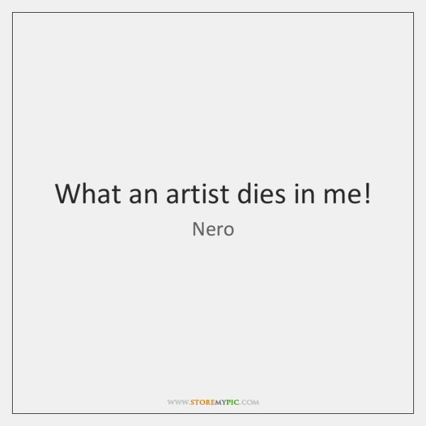 What an artist dies in me!