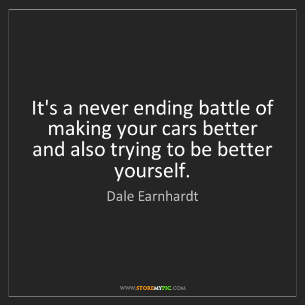 Dale Earnhardt: It's a never ending battle of making your cars better...