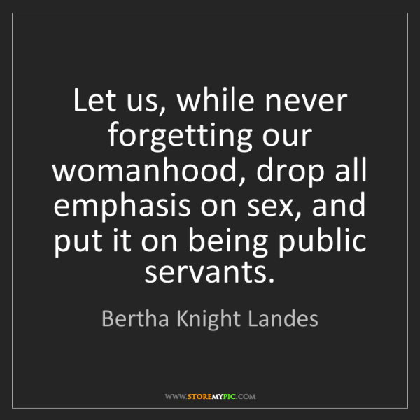Bertha Knight Landes: Let us, while never forgetting our womanhood, drop all...