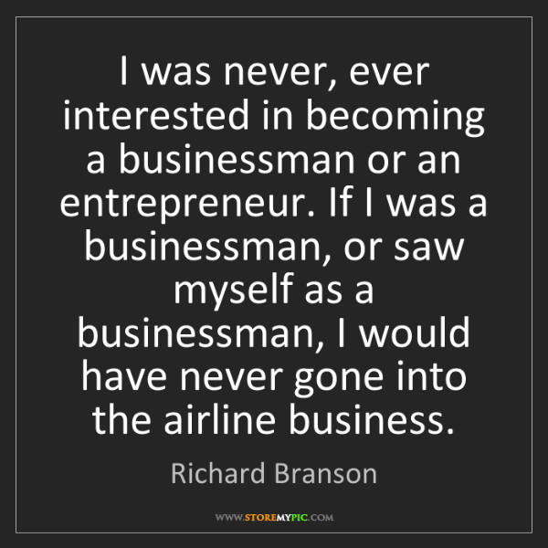 Richard Branson: I was never, ever interested in becoming a businessman...