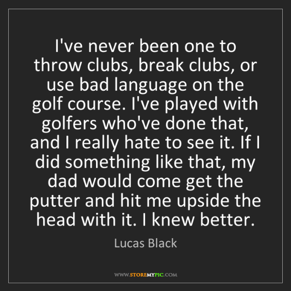 Lucas Black: I've never been one to throw clubs, break clubs, or use...