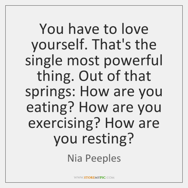 You have to love yourself. That's the single most powerful thing. Out ...