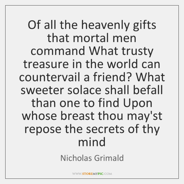 Of all the heavenly gifts that mortal men command What trusty treasure ...