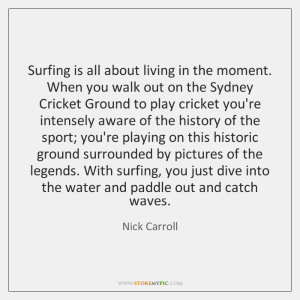 Surfing is all about living in the moment. When you walk out ...