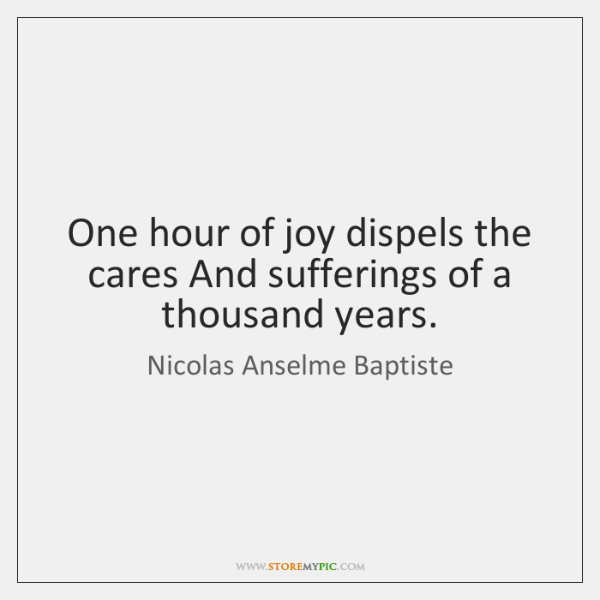 One hour of joy dispels the cares And sufferings of a thousand ...